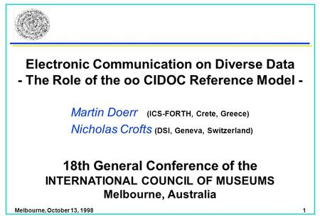 Melbourne, October 13, 1998 1 Electronic Communication on Diverse Data - The Role of the oo CIDOC Reference Model - Martin Doerr (ICS-FORTH, Crete, Greece)