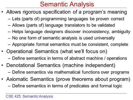 CSE 425: Semantic Analysis Semantic Analysis Allows rigorous specification of a program's meaning –Lets (parts of) programming languages be proven correct.