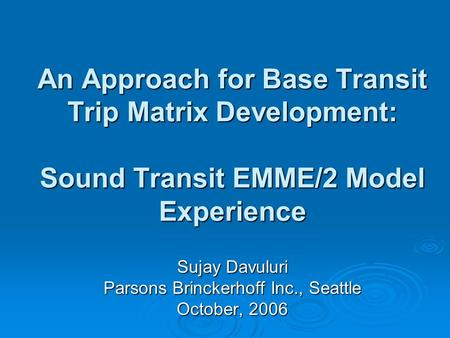 An Approach for Base Transit Trip Matrix Development: Sound Transit EMME/2 Model Experience Sujay Davuluri Parsons Brinckerhoff Inc., Seattle October,