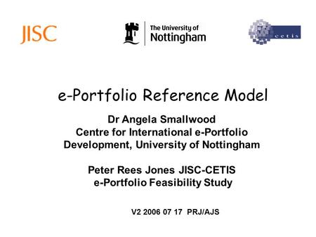 E-Portfolio Reference Model Dr Angela Smallwood Centre for International e-Portfolio Development, University of Nottingham Peter Rees Jones JISC-CETIS.