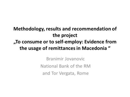 "Methodology, results and recommendation of the project ""To consume or to self-employ: Evidence from the usage of remittances in Macedonia "" Branimir Jovanovic."