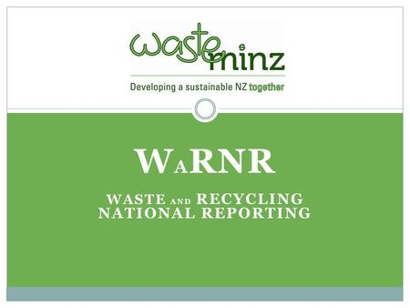 W A RNR WASTE AND RECYCLING NATIONAL REPORTING. Current NZ Position No national database Lack of consistency, methodology and frequency - OAG report Historically.