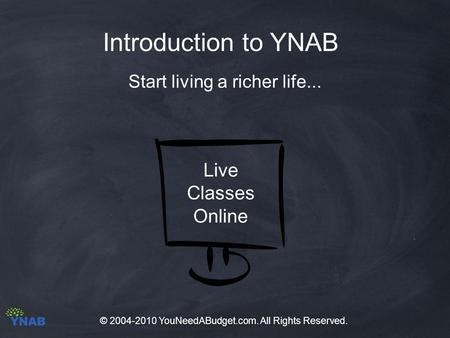 Introduction to YNAB Start living a richer life... Live Classes Online © 2004-2010 YouNeedABudget.com. All Rights Reserved.