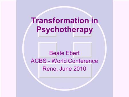 Transformation in Psychotherapy Beate Ebert ACBS - World Conference Reno, June 2010.