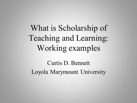 What is Scholarship of Teaching and Learning: Working examples Curtis D. Bennett Loyola Marymount University.