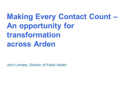 Making Every Contact Count – An opportunity for transformation across Arden John Linnane, Director of Public Health.