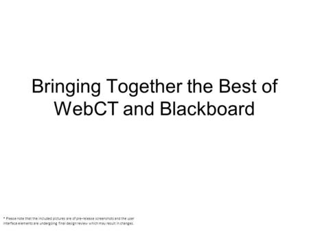 Bringing Together the Best of WebCT and Blackboard * Please note that the included pictures are of pre-release screenshots and the user interface elements.