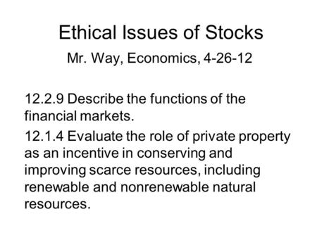 Ethical Issues of Stocks Mr. Way, Economics, 4-26-12 12.2.9 Describe the functions of the financial markets. 12.1.4 Evaluate the role of private property.