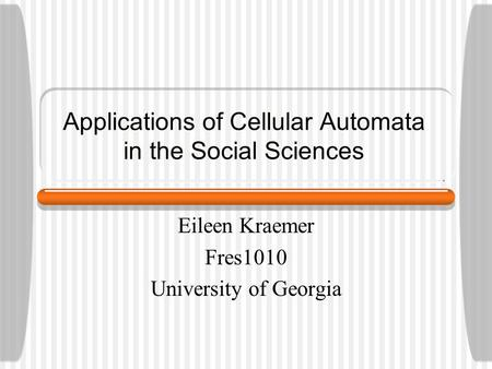 Applications of Cellular Automata in the Social Sciences Eileen Kraemer Fres1010 University of Georgia.