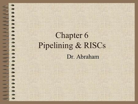 Chapter 6 Pipelining & RISCs Dr. Abraham Techniques for speeding up a computer Pipelining Parallel processing.