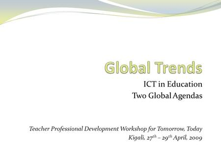 ICT in Education Two Global Agendas Teacher Professional Development Workshop for Tomorrow, Today Kigali, 27 th – 29 th April, 2009.