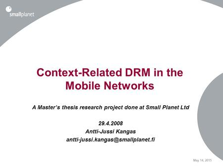 May 14, 2015 Context-Related DRM in the Mobile Networks A Master's thesis research project done at Small Planet Ltd 29.4.2008 Antti-Jussi Kangas