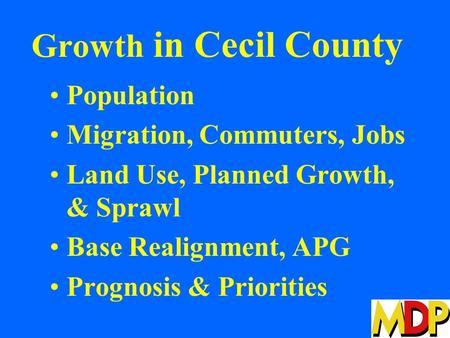 Growth in Cecil County Population Migration, Commuters, Jobs Land Use, Planned Growth, & Sprawl Base Realignment, APG Prognosis & Priorities.