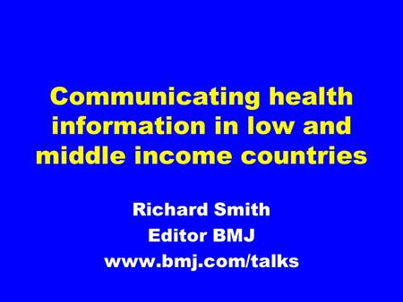 Communicating health information in low and middle income countries Richard Smith Editor BMJ www.bmj.com/talks.