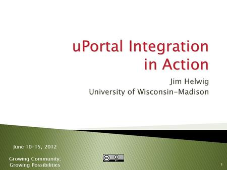 1 June 10-15, 2012 Growing Community; Growing Possibilities uPortal Integration in Action Jim Helwig University of Wisconsin-Madison.
