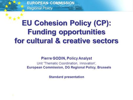 Regional Policy EUROPEAN COMMISSION 1 EU Cohesion Policy (CP): Funding opportunities for cultural & creative sectors Pierre GODIN, Policy Analyst Unit.