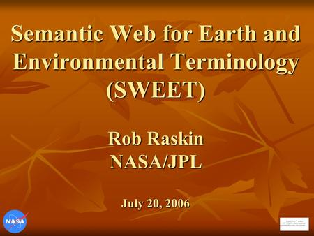Semantic Web for Earth and Environmental Terminology (SWEET) Rob Raskin NASA/JPL July 20, 2006.