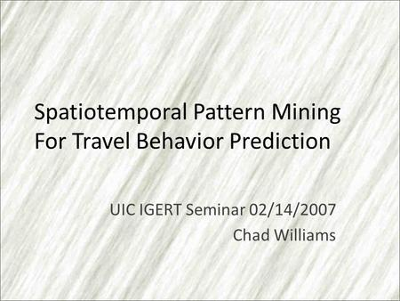 Spatiotemporal Pattern Mining For Travel Behavior Prediction UIC IGERT Seminar 02/14/2007 Chad Williams.