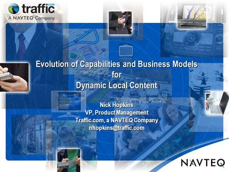 Evolution of Capabilities and Business Models for Dynamic Local Content Nick Hopkins VP, Product Management Traffic.com, a NAVTEQ Company