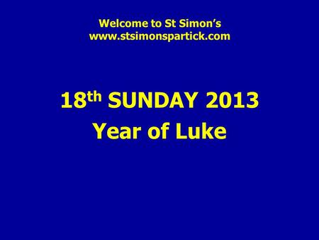 Welcome to St Simon's www.stsimonspartick.com 18 th SUNDAY 2013 Year of Luke.