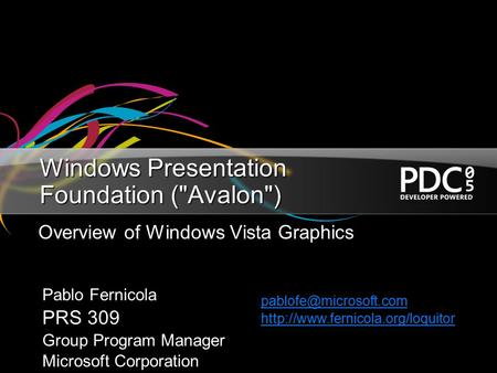 Windows Presentation Foundation (Avalon) Overview of Windows Vista Graphics Pablo Fernicola PRS 309 Group Program Manager Microsoft Corporation