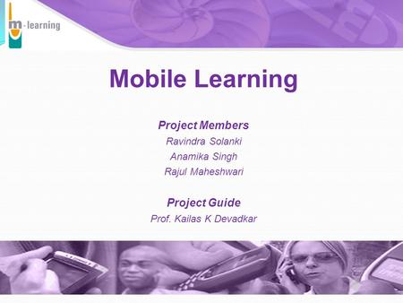Mobile Learning Project Members Ravindra Solanki Anamika Singh Rajul Maheshwari Project Guide Prof. Kailas K Devadkar October 2002.