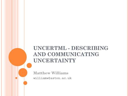 UNCERTML - DESCRIBING AND COMMUNICATING UNCERTAINTY Matthew Williams