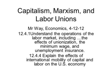 Capitalism, Marxism, and Labor Unions Mr Way, Economics, 4-12-12 12.4.1Understand the operations of the labor market, including …the effects of unionization,