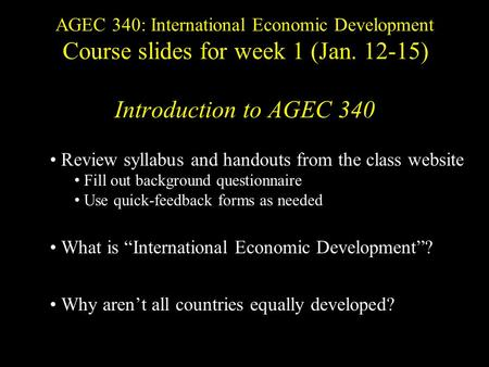 AGEC 340: International Economic Development Course slides for week 1 (Jan. 12-15) Introduction to AGEC 340 Review syllabus and handouts from the class.