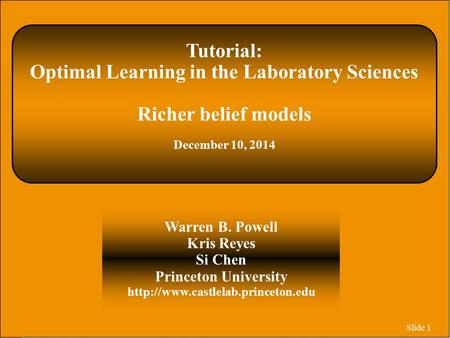 Slide 1 Tutorial: Optimal Learning in the Laboratory Sciences Richer belief models December 10, 2014 Warren B. Powell Kris Reyes Si Chen Princeton University.