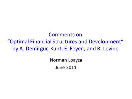"Comments on ""Optimal Financial Structures and Development"" by A. Demirguc-Kunt, E. Feyen, and R. Levine Norman Loayza June 2011."