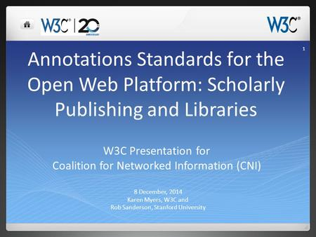 Annotations Standards for the Open Web Platform: Scholarly Publishing and Libraries 8 December, 2014 Karen Myers, W3C and Rob Sanderson, Stanford University.