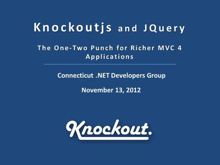 Knockoutjs and JQuery The One-Two Punch for Richer MVC 4 Applications Connecticut.NET Developers Group November 13, 2012.