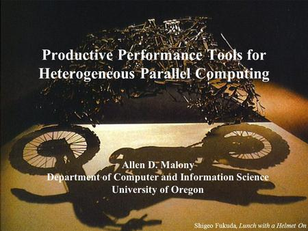 Productive Performance Tools for Heterogeneous Parallel Computing Allen D. Malony Department of Computer and Information Science University of Oregon Shigeo.