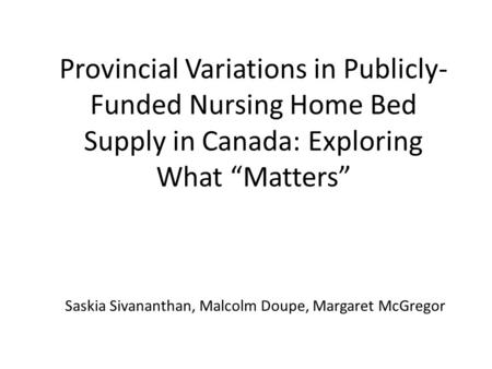 "Provincial Variations in Publicly- Funded Nursing Home Bed Supply in Canada: Exploring What ""Matters"" Saskia Sivananthan, Malcolm Doupe, Margaret McGregor."