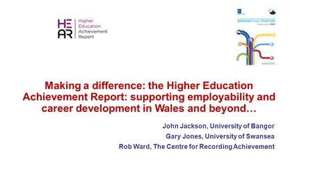 Making a difference: the Higher Education Achievement Report: supporting employability and career development in Wales and beyond… John Jackson, University.