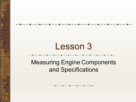 Lesson 3 Measuring Engine Components and Specifications.