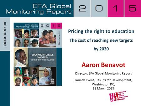 Pricing the right to education The cost of reaching new targets by 2030 Aaron Benavot Director, EFA Global Monitoring Report Launch Event, Results for.