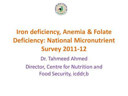 Iron deficiency, Anemia & Folate Deficiency: National Micronutrient Survey 2011-12 Dr. Tahmeed Ahmed Director, Centre for Nutrition and Food Security,
