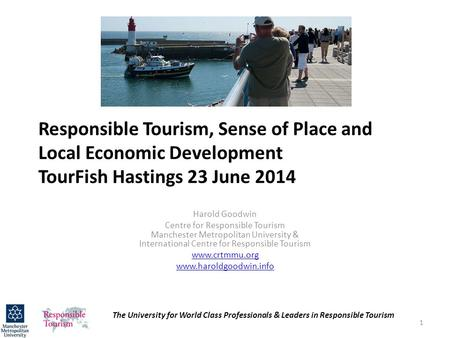 Responsible Tourism, Sense of Place and Local Economic Development TourFish Hastings 23 June 2014 Harold Goodwin Centre for Responsible Tourism Manchester.