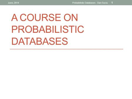 A COURSE ON PROBABILISTIC DATABASES June, 2014Probabilistic Databases - Dan Suciu 1.