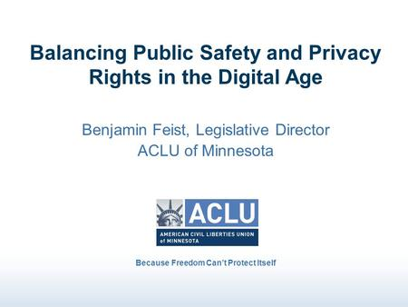 Balancing Public Safety and Privacy Rights in the Digital Age Benjamin Feist, Legislative Director ACLU of Minnesota Because Freedom Can't Protect Itself.