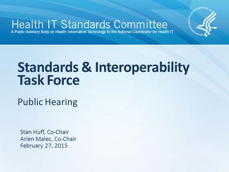 Public Hearing Standards & Interoperability Task Force Stan Huff, Co-Chair Arien Malec, Co-Chair February 27, 2015.