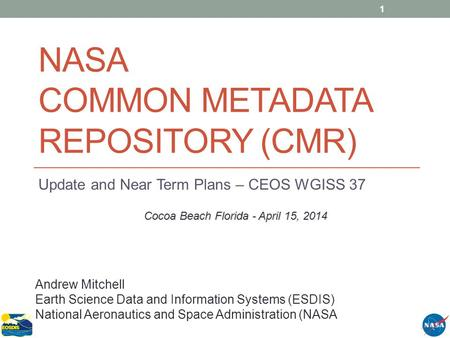 NASA COMMON METADATA REPOSITORY (CMR) Update and Near Term Plans – CEOS WGISS 37 1 Andrew Mitchell Earth Science Data and Information Systems (ESDIS) National.