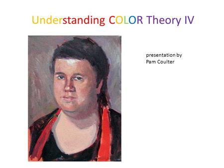 Understanding COLOR Theory IV presentation by Pam Coulter.