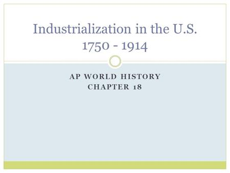 AP WORLD HISTORY CHAPTER 18 Industrialization in the U.S. 1750 - 1914.