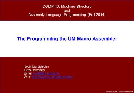 Copyright 2014 – Noah Mendelsohn The Programming the UM Macro Assembler Noah Mendelsohn Tufts University   Web: