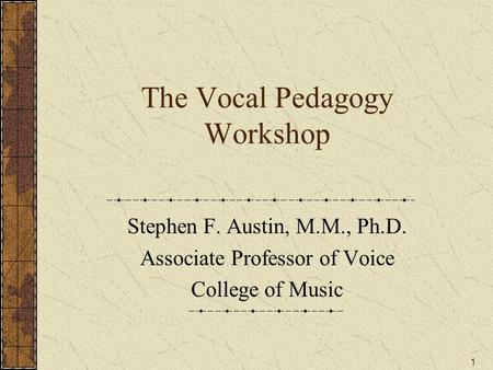 The Vocal Pedagogy Workshop Stephen F. Austin, M.M., Ph.D. Associate Professor of Voice College of Music 1.
