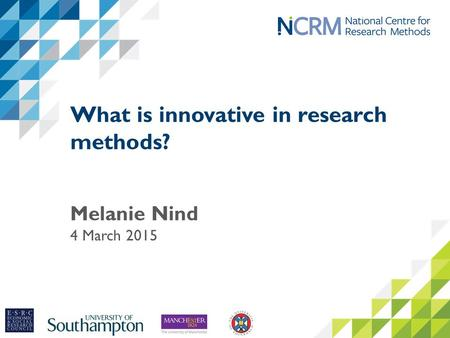 What is innovative in research methods? Melanie Nind 4 March 2015.