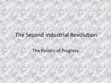 The Second industrial Revolution The Politics of Progress.
